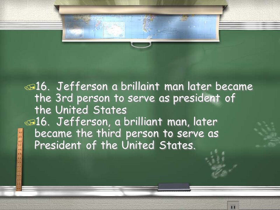 16. Jefferson a brillaint man later became the 3rd person to serve as president of the United States