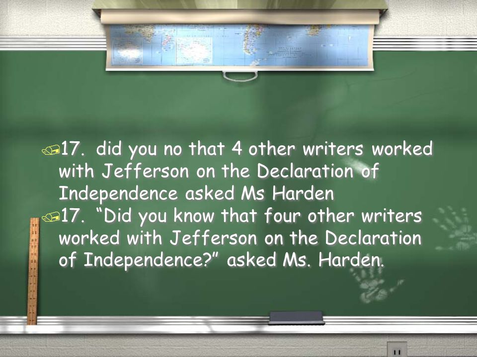 17. did you no that 4 other writers worked with Jefferson on the Declaration of Independence asked Ms Harden