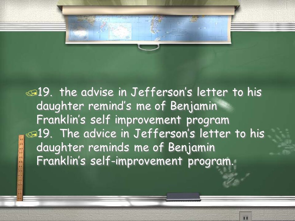 19. the advise in Jefferson's letter to his daughter remind's me of Benjamin Franklin's self improvement program