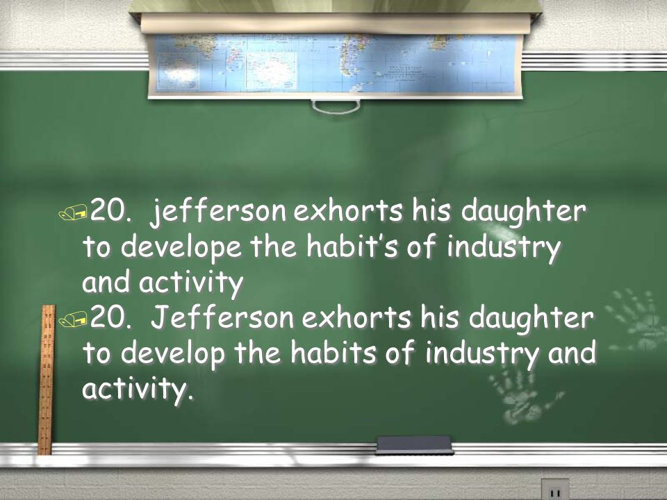 20. jefferson exhorts his daughter to develope the habit's of industry and activity