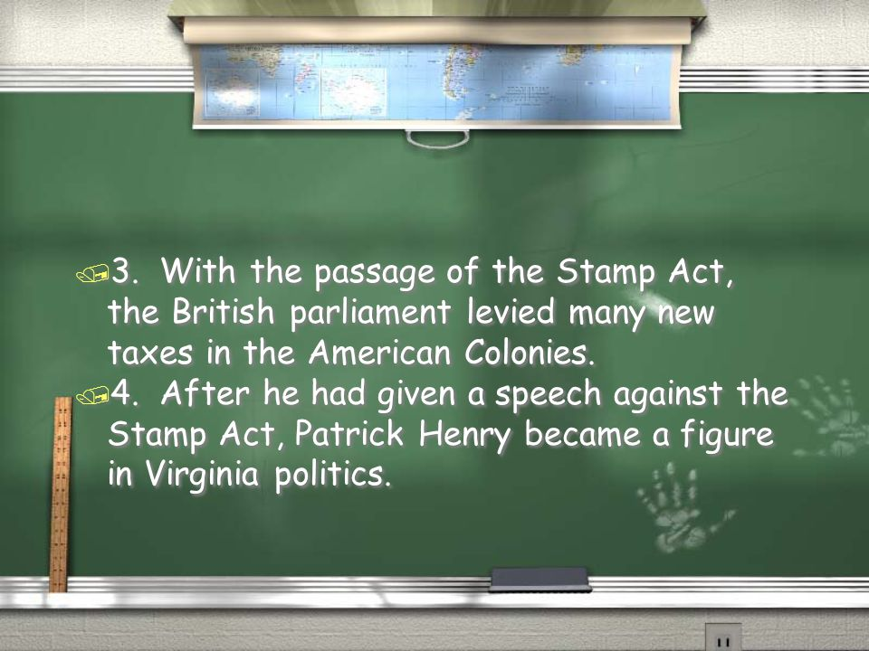 3. With the passage of the Stamp Act, the British parliament levied many new taxes in the American Colonies.