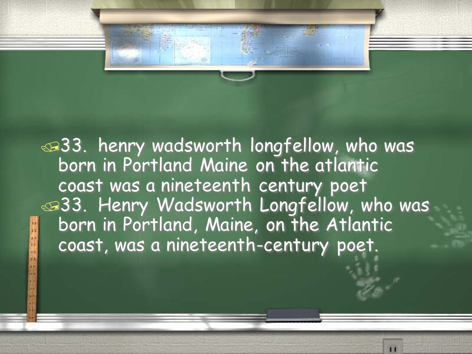 33. henry wadsworth longfellow, who was born in Portland Maine on the atlantic coast was a nineteenth century poet