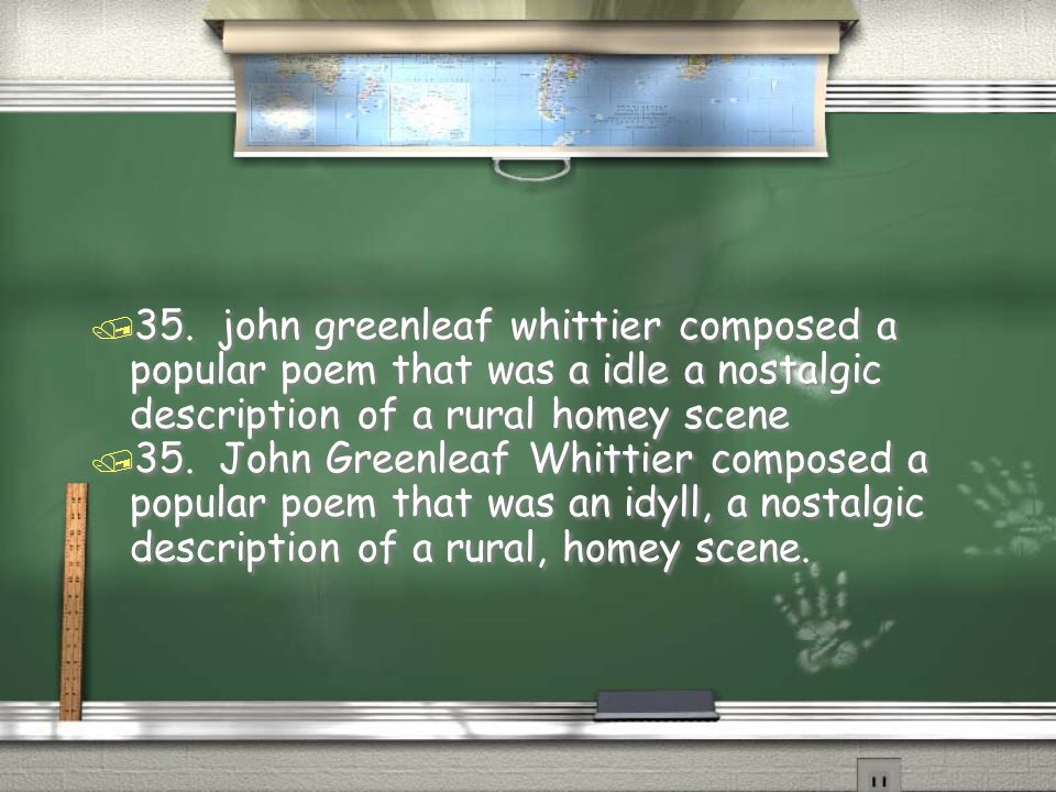 35. john greenleaf whittier composed a popular poem that was a idle a nostalgic description of a rural homey scene