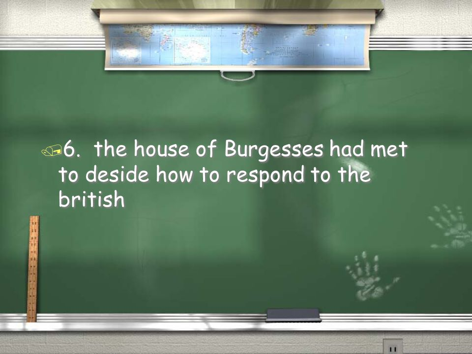 6. the house of Burgesses had met to deside how to respond to the british