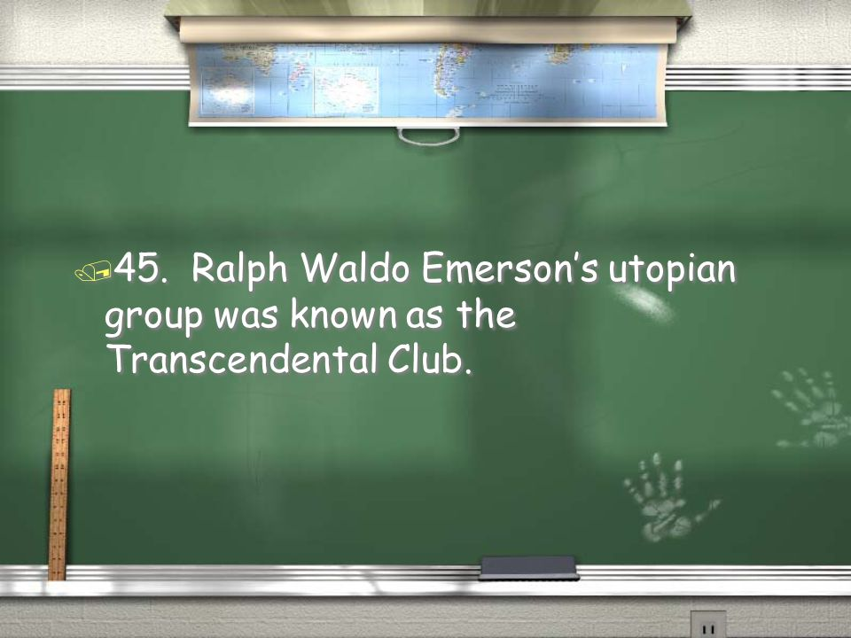 45. Ralph Waldo Emerson's utopian group was known as the Transcendental Club.