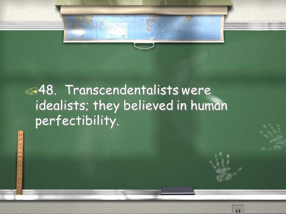 48. Transcendentalists were idealists; they believed in human perfectibility.
