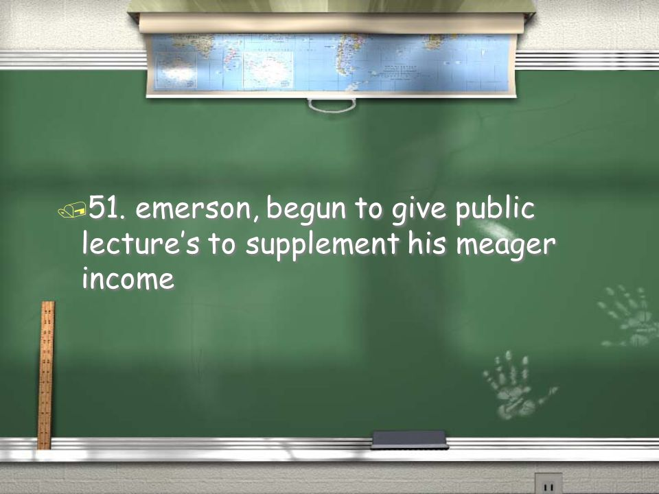 51. emerson, begun to give public lecture's to supplement his meager income