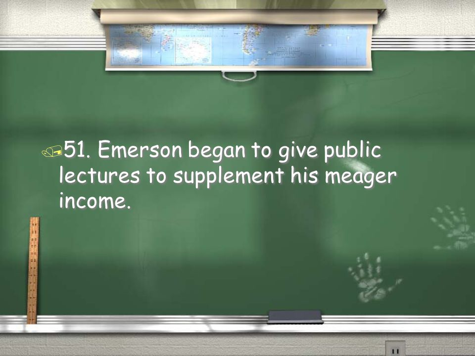 51. Emerson began to give public lectures to supplement his meager income.