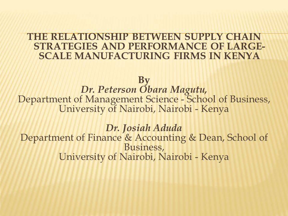 THE RELATIONSHIP BETWEEN SUPPLY CHAIN STRATEGIES AND PERFORMANCE OF LARGE-SCALE MANUFACTURING FIRMS IN KENYA By Dr.