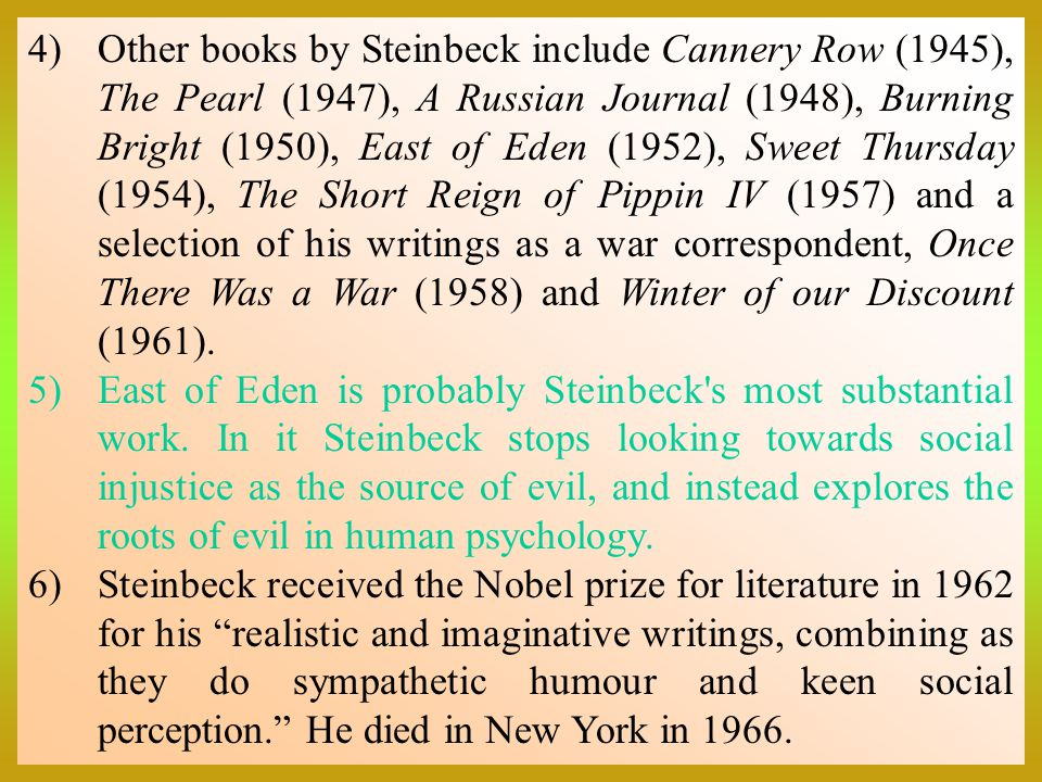 Other books by Steinbeck include Cannery Row (1945), The Pearl (1947), A Russian Journal (1948), Burning Bright (1950), East of Eden (1952), Sweet Thursday (1954), The Short Reign of Pippin IV (1957) and a selection of his writings as a war correspondent, Once There Was a War (1958) and Winter of our Discount (1961).