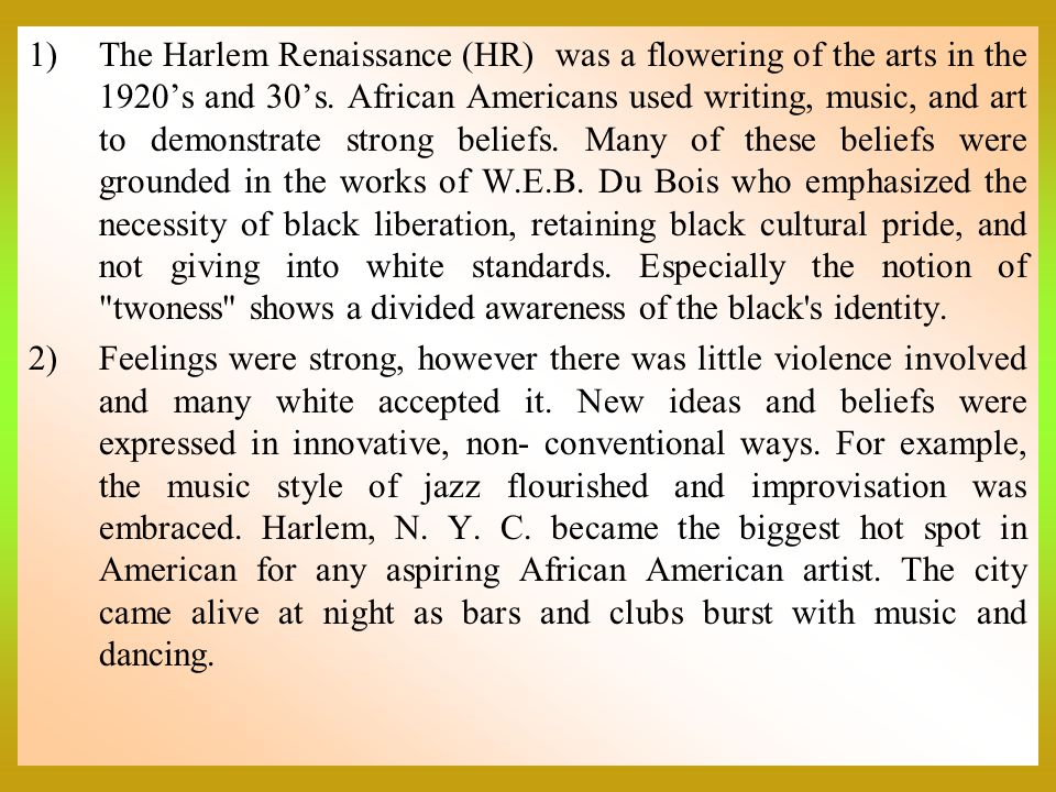The Harlem Renaissance (HR) was a flowering of the arts in the 1920's and 30's. African Americans used writing, music, and art to demonstrate strong beliefs. Many of these beliefs were grounded in the works of W.E.B. Du Bois who emphasized the necessity of black liberation, retaining black cultural pride, and not giving into white standards. Especially the notion of twoness shows a divided awareness of the black s identity.