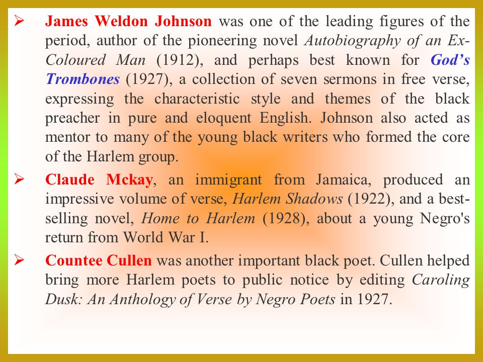 James Weldon Johnson was one of the leading figures of the period, author of the pioneering novel Autobiography of an Ex-Coloured Man (1912), and perhaps best known for God's Trombones (1927), a collection of seven sermons in free verse, expressing the characteristic style and themes of the black preacher in pure and eloquent English. Johnson also acted as mentor to many of the young black writers who formed the core of the Harlem group.