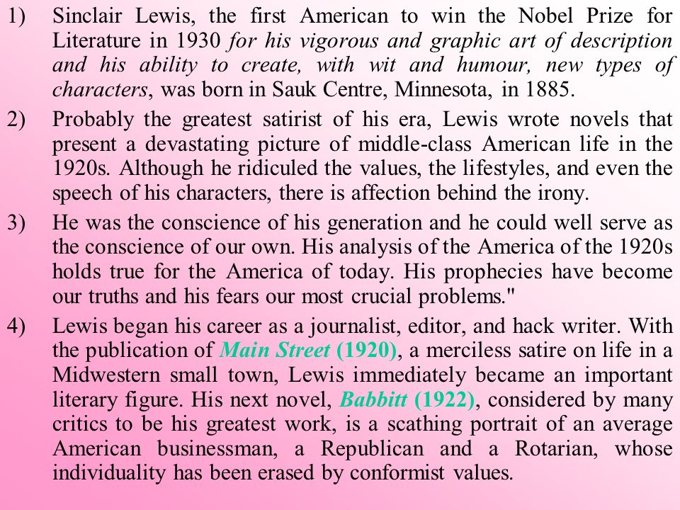 Sinclair Lewis, the first American to win the Nobel Prize for Literature in 1930 for his vigorous and graphic art of description and his ability to create, with wit and humour, new types of characters, was born in Sauk Centre, Minnesota, in 1885.
