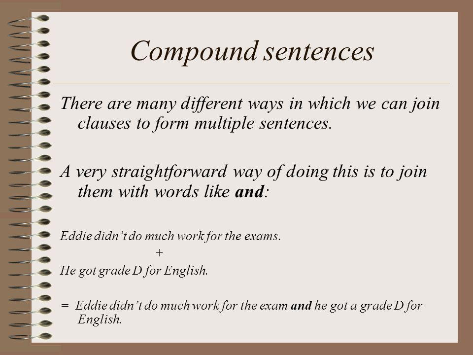 Compound sentences There are many different ways in which we can join clauses to form multiple sentences.