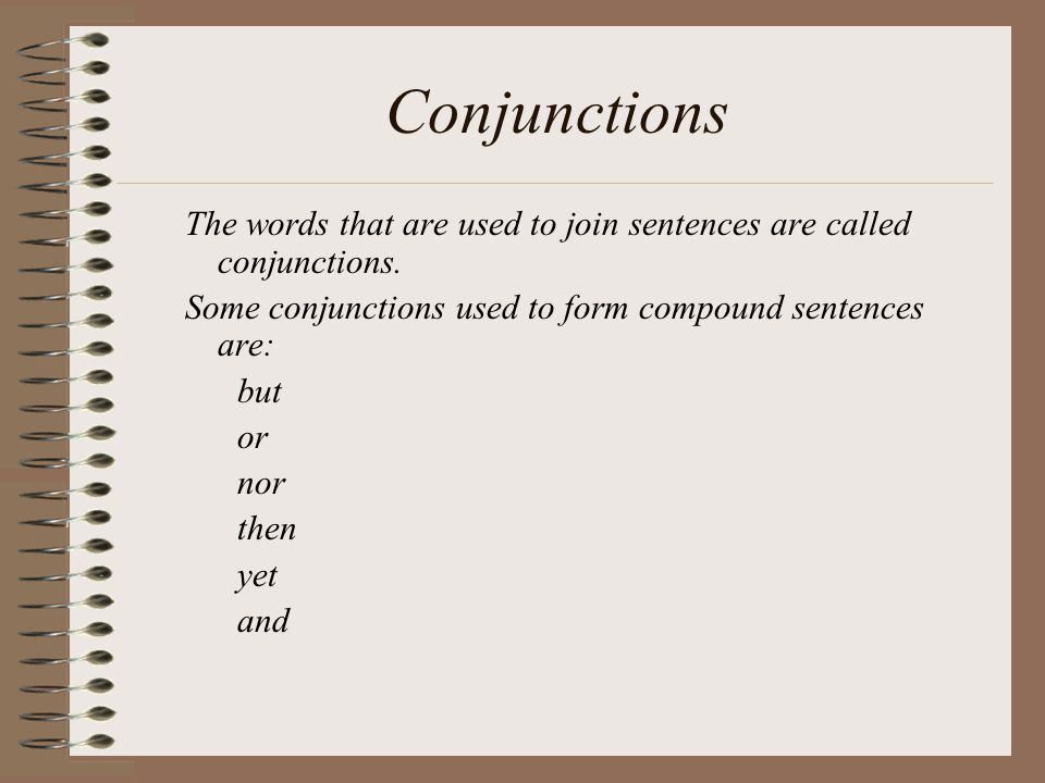 Conjunctions The words that are used to join sentences are called conjunctions. Some conjunctions used to form compound sentences are: