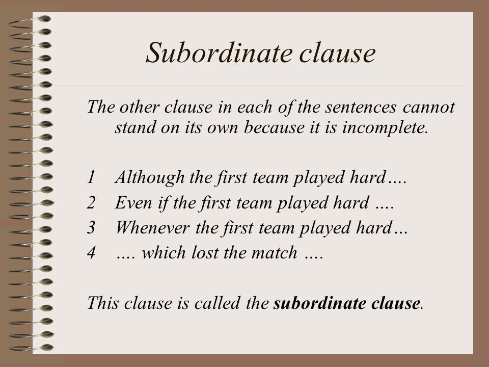 Subordinate clause The other clause in each of the sentences cannot stand on its own because it is incomplete.