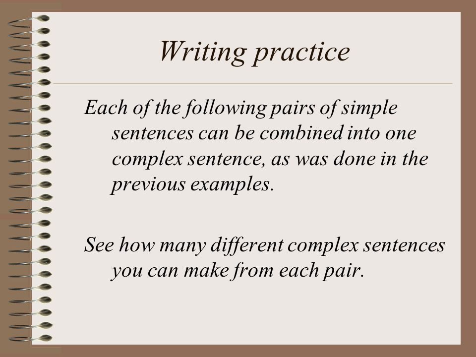 Writing practice Each of the following pairs of simple sentences can be combined into one complex sentence, as was done in the previous examples.