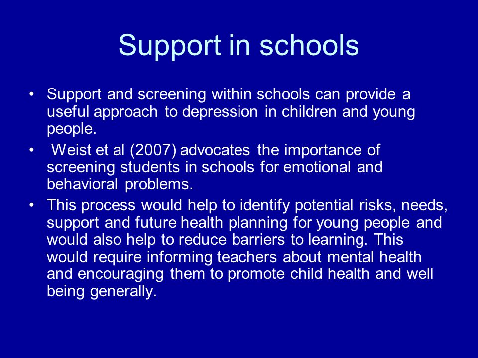 Support in schools Support and screening within schools can provide a useful approach to depression in children and young people.