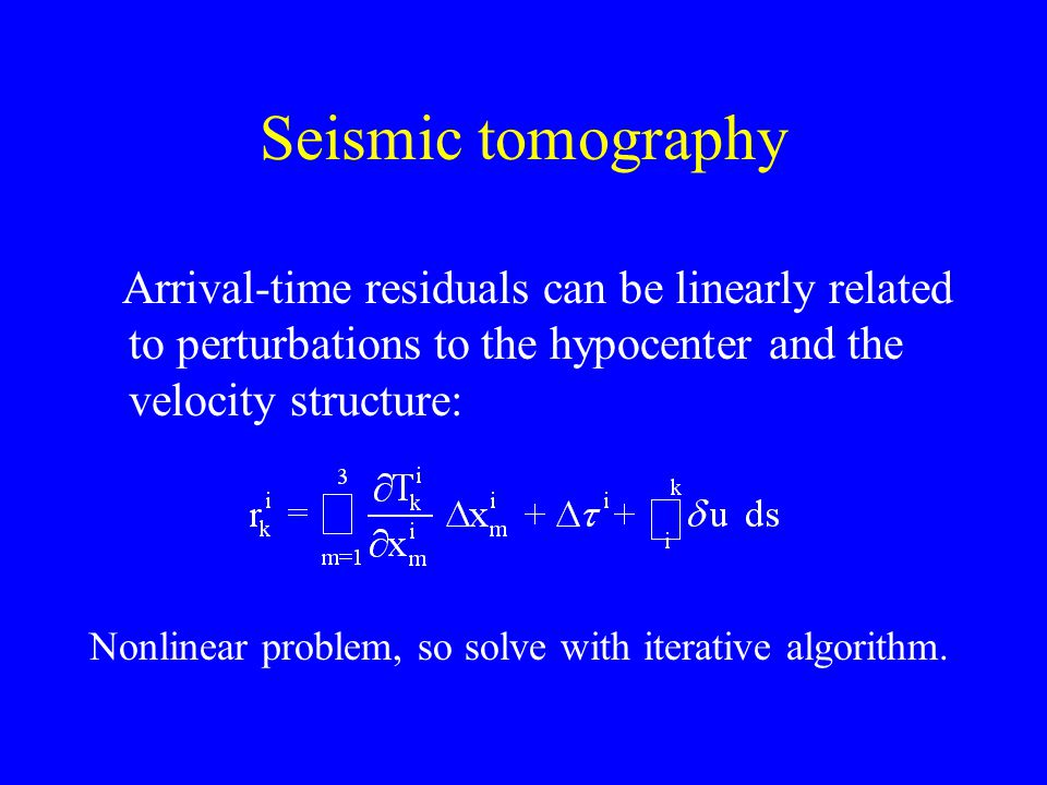 Seismic tomography Arrival-time residuals can be linearly related to perturbations to the hypocenter and the velocity structure: