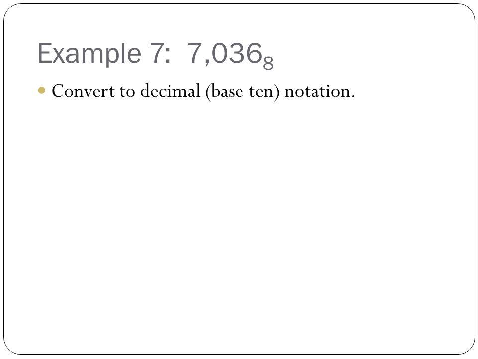 Example 7: 7,0368 Convert to decimal (base ten) notation.