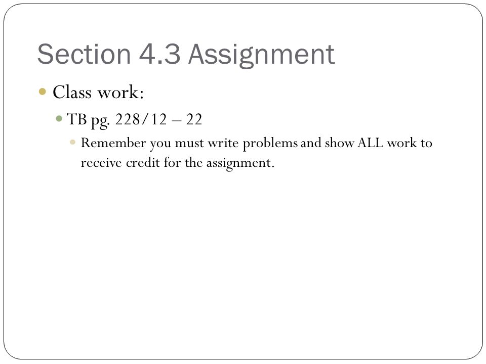 Section 4.3 Assignment Class work: TB pg. 228/12 – 22