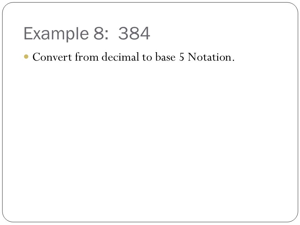 Example 8: 384 Convert from decimal to base 5 Notation.