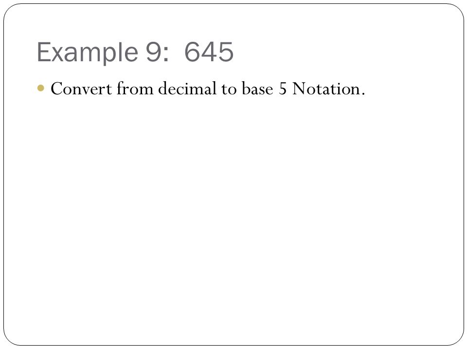 Example 9: 645 Convert from decimal to base 5 Notation.