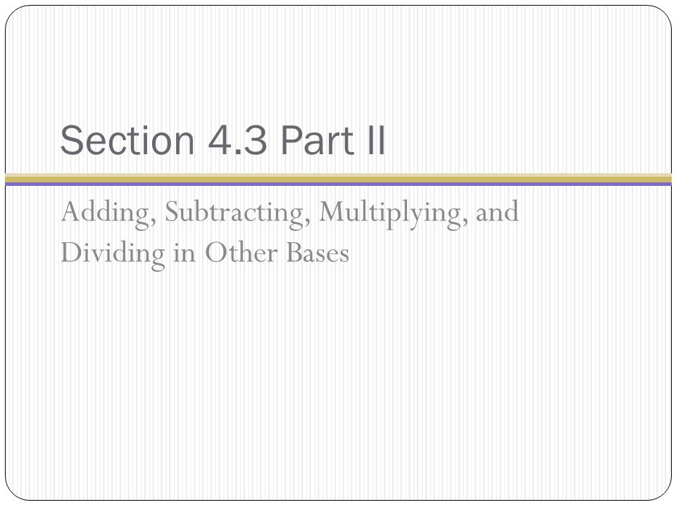Section 4.3 Part II Adding, Subtracting, Multiplying, and Dividing in Other Bases