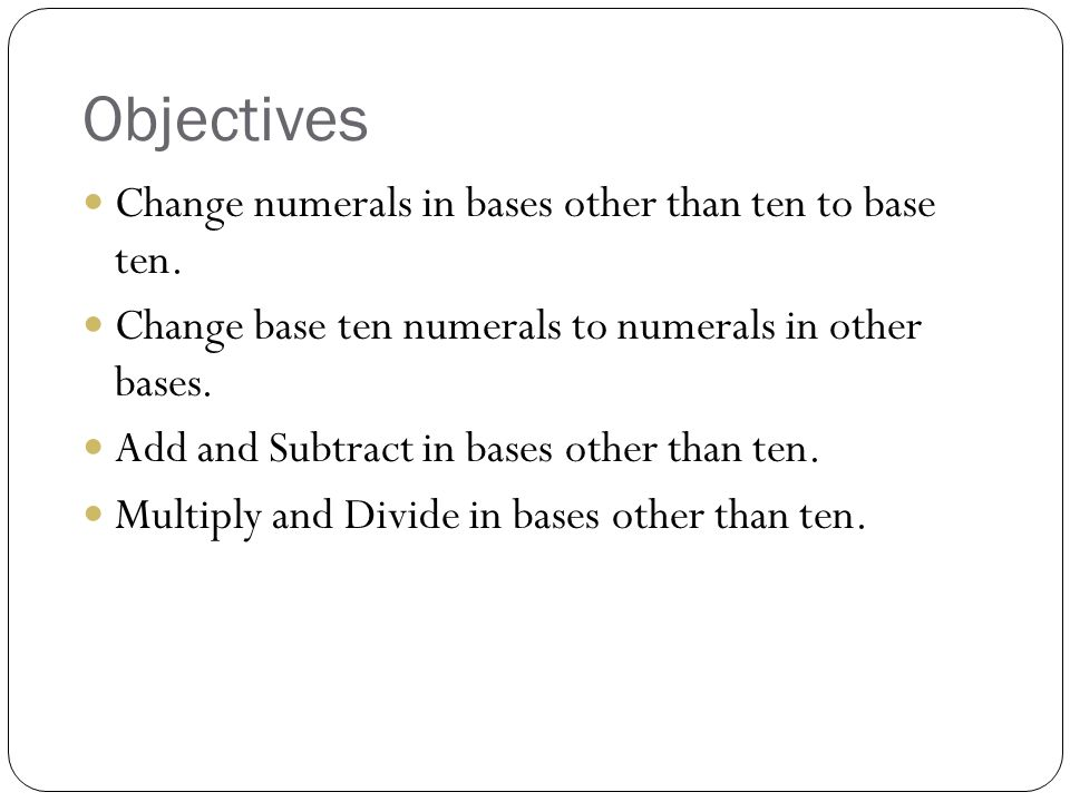 Objectives Change numerals in bases other than ten to base ten.