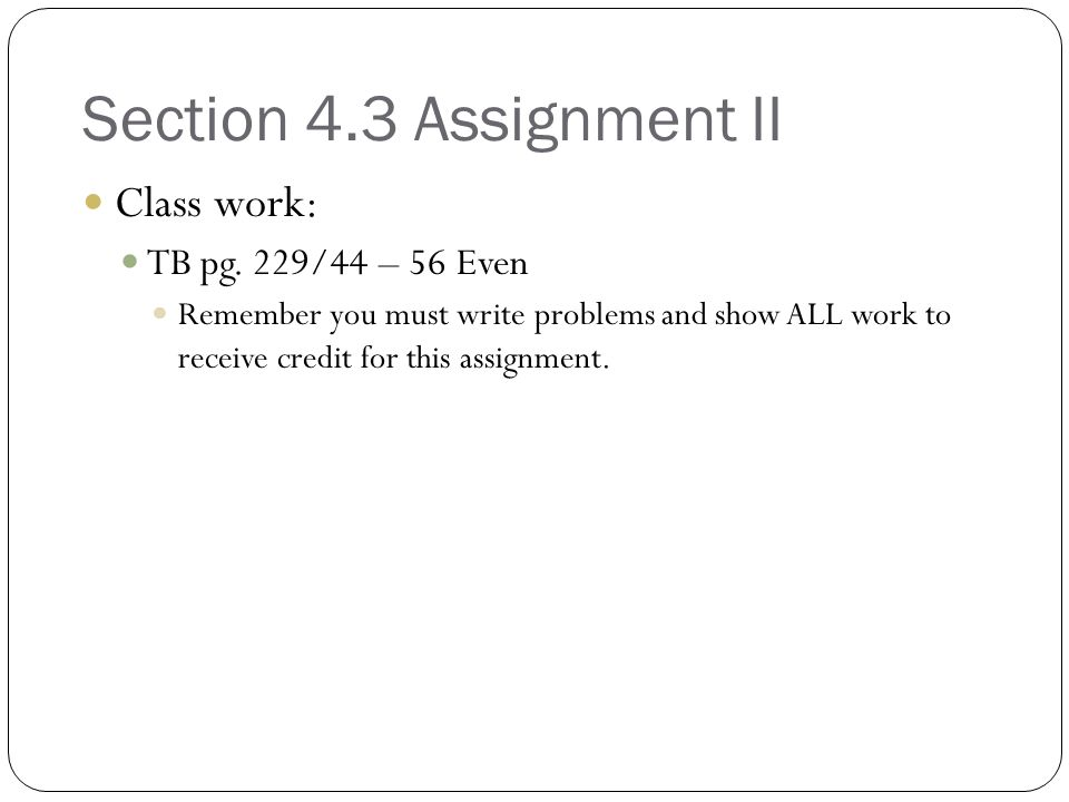 Section 4.3 Assignment II Class work: TB pg. 229/44 – 56 Even
