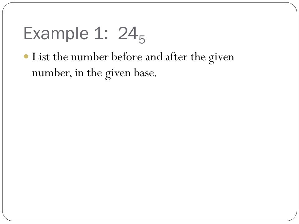 Example 1: 245 List the number before and after the given number, in the given base.