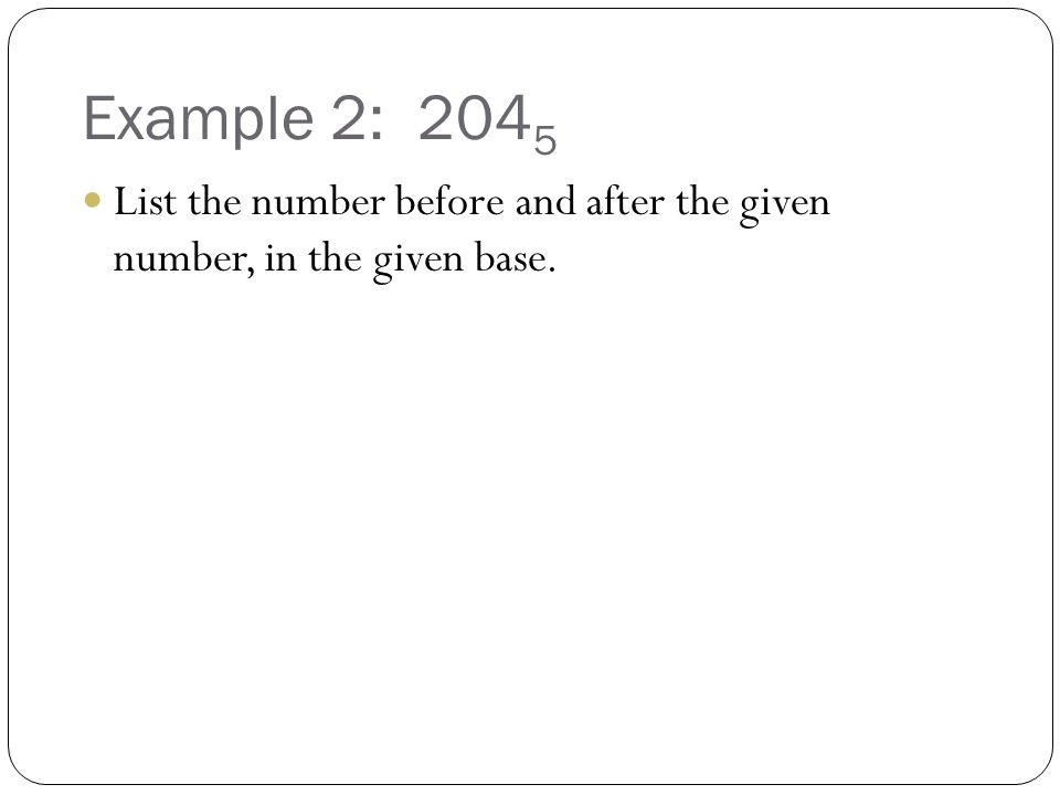 Example 2: 2045 List the number before and after the given number, in the given base.