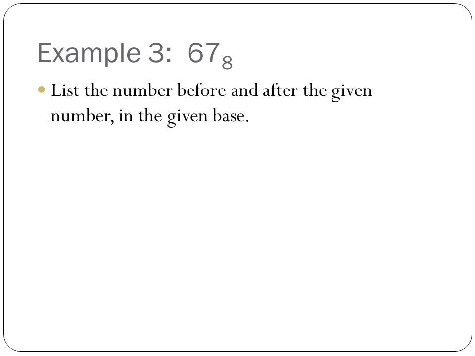 Example 3: 678 List the number before and after the given number, in the given base.