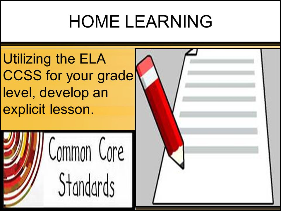 HOME LEARNING Utilizing the ELA CCSS for your grade level, develop an explicit lesson.
