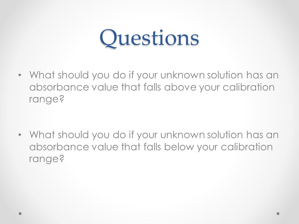 Questions What should you do if your unknown solution has an absorbance value that falls above your calibration range