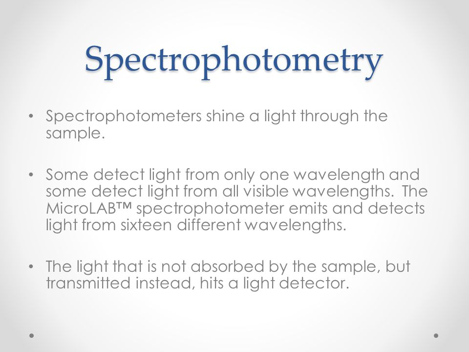 Spectrophotometry Spectrophotometers shine a light through the sample.