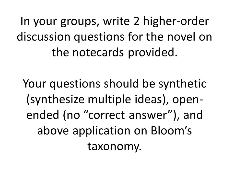 In your groups, write 2 higher-order discussion questions for the novel on the notecards provided.