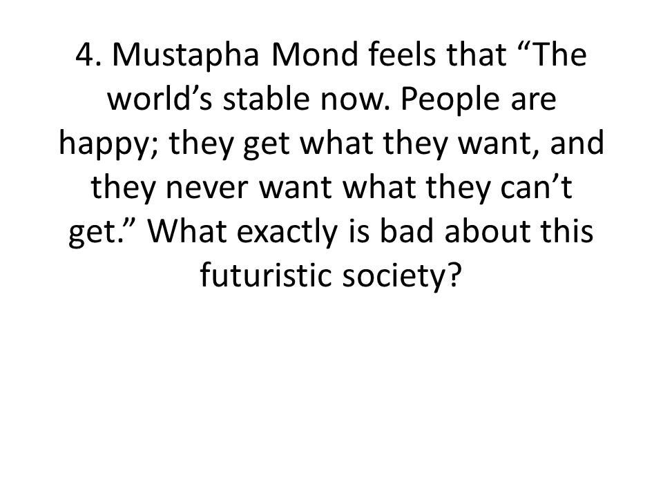 4. Mustapha Mond feels that The world's stable now