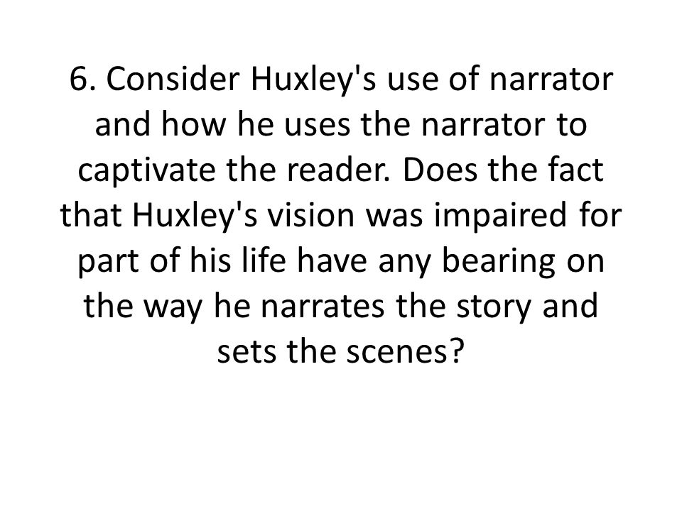 6. Consider Huxley s use of narrator and how he uses the narrator to captivate the reader.