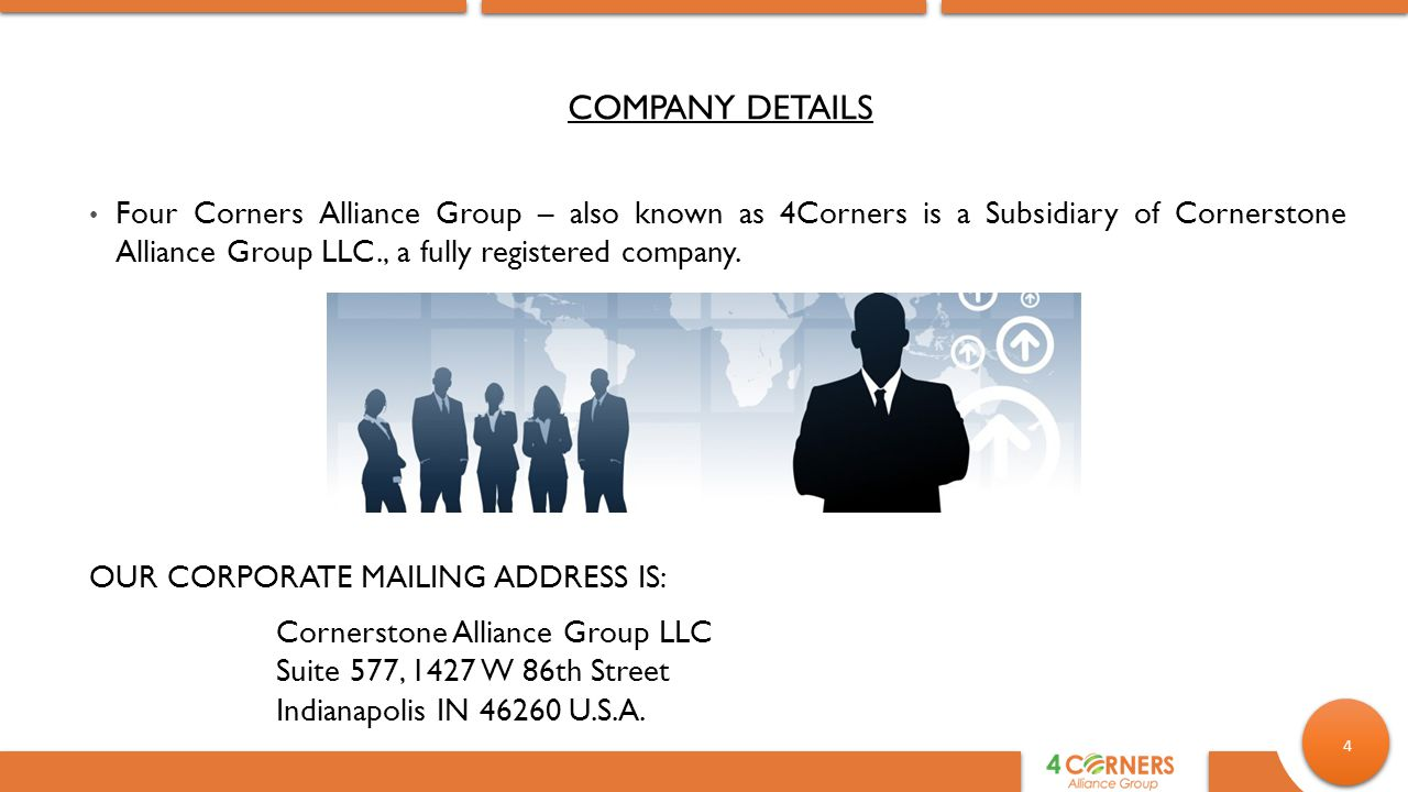 COMPANY DETAILS Four Corners Alliance Group – also known as 4Corners is a Subsidiary of Cornerstone Alliance Group LLC., a fully registered company.