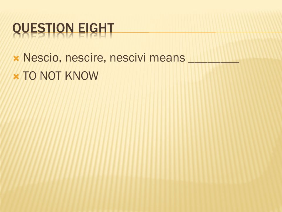 Question eight Nescio, nescire, nescivi means ________ TO NOT KNOW