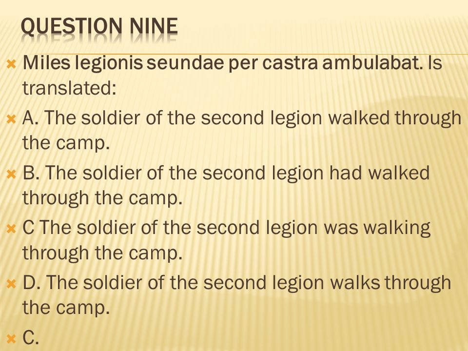 Question nine Miles legionis seundae per castra ambulabat. Is translated: A. The soldier of the second legion walked through the camp.