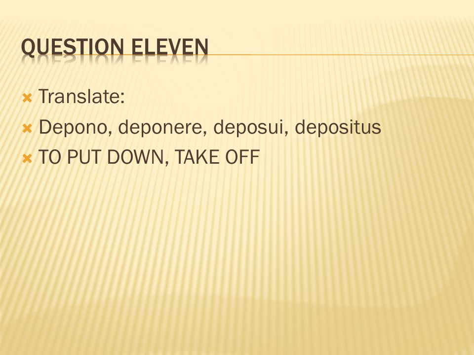 Question eleven Translate: Depono, deponere, deposui, depositus