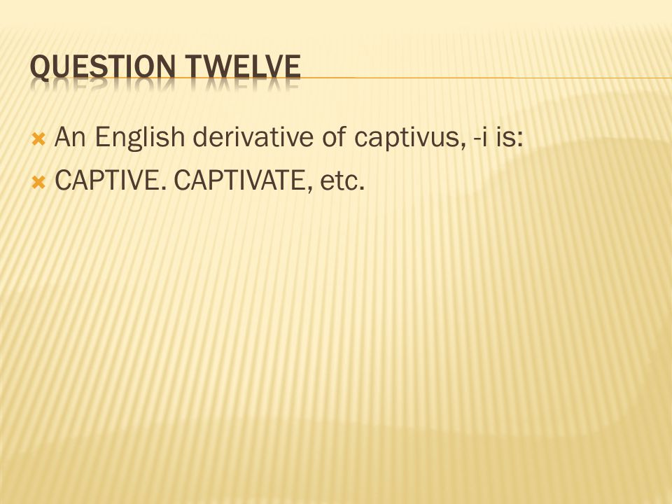 Question twelve An English derivative of captivus, -i is: