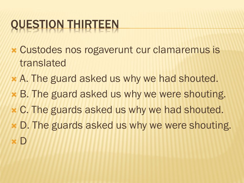 Question thirteen Custodes nos rogaverunt cur clamaremus is translated