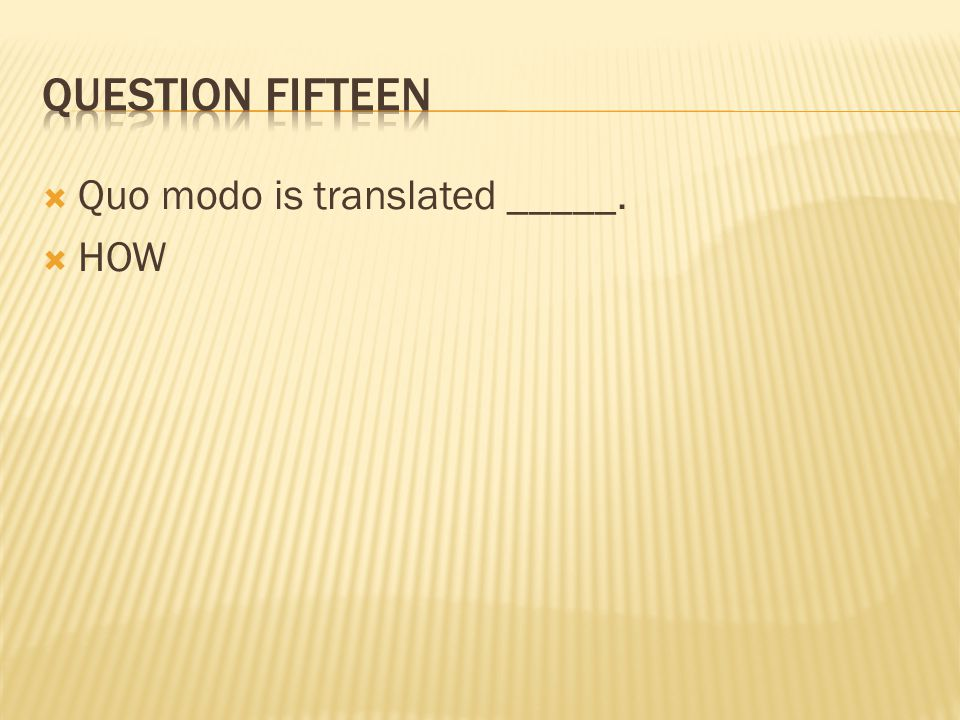 Question fifteen Quo modo is translated _____. HOW