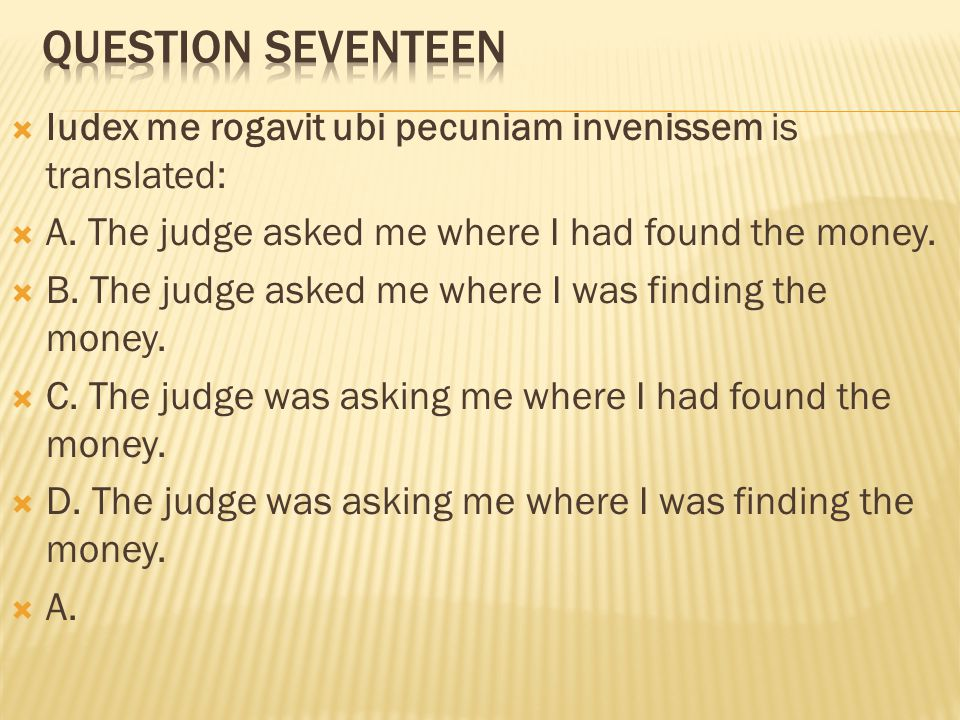 Question seventeen Iudex me rogavit ubi pecuniam invenissem is translated: A. The judge asked me where I had found the money.