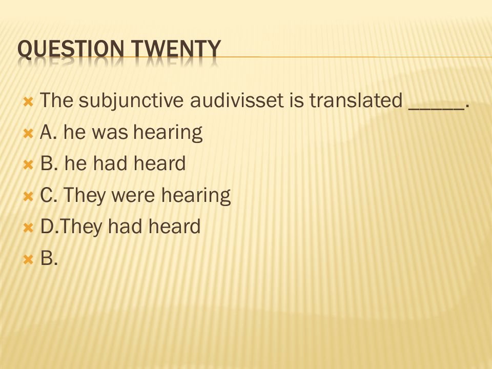 Question twenty The subjunctive audivisset is translated _____.