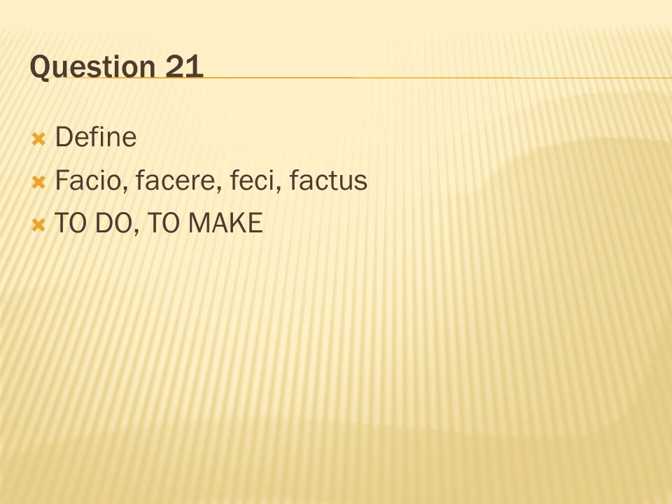 Question 21 Define Facio, facere, feci, factus TO DO, TO MAKE