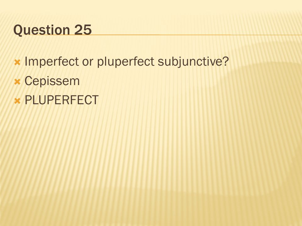 Question 25 Imperfect or pluperfect subjunctive Cepissem PLUPERFECT